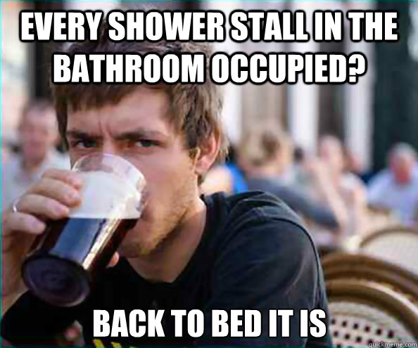 every shower stall in the bathroom occupied back to bed it  - Lazy College Senior