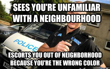 sees youre unfamiliar with a neighbourhood escorts you out  - Good Guy Policeman