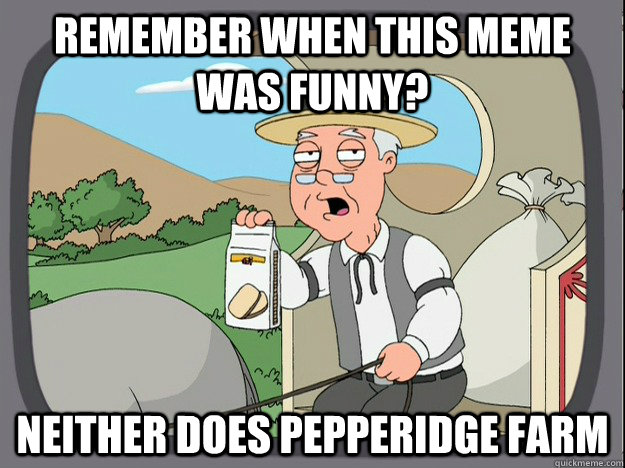remember when this meme was funny neither does pepperidge f - Pepperidge Farm Remembers