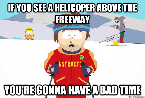 if you see a helicoper above the freeway youre gonna have a - Super Cool Ski Instructor