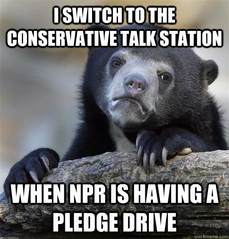i switch to the conservative talk station when npr is havin - Confession Bear