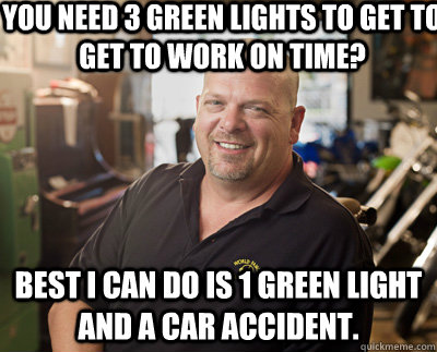 you need 3 green lights to get to get to work on time best  - Pawn Stars