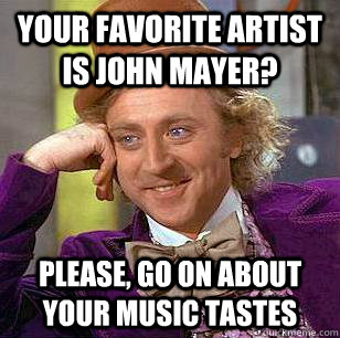 your favorite artist is john mayer please go on about your - Condescending Wonka