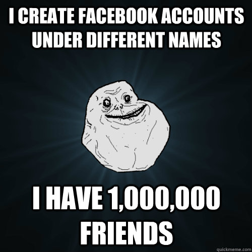 i create facebook accounts under different names i have 100 - Forever Alone