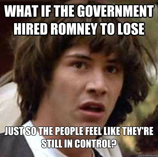 what if the government hired romney to lose just so the peop - Conspiracy Keanu Snow