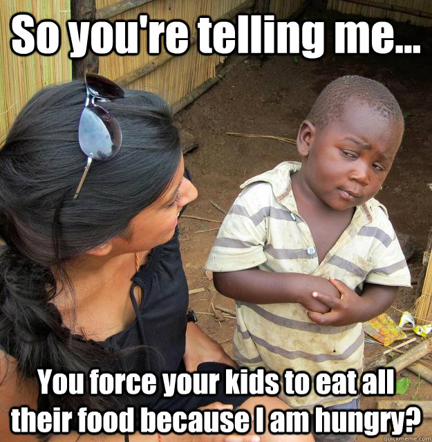 so youre telling me you force your kids to eat all their - 3rd World Skeptical Child
