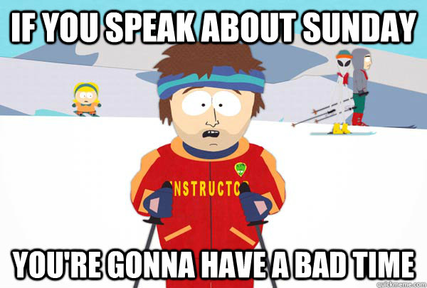 if you speak about sunday youre gonna have a bad time - Super Cool Ski Instructor