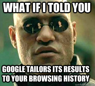 what if i told you google tailors its results to your browsi - Matrix Morpheus