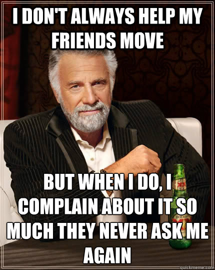 i dont always help my friends move but when i do i complai - The Most Interesting Man In The World