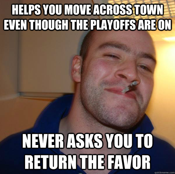 helps you move across town even though the playoffs are on n - Good Guy Greg