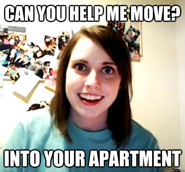 can you help me move into your apartment - Overly Attached Girlfriend