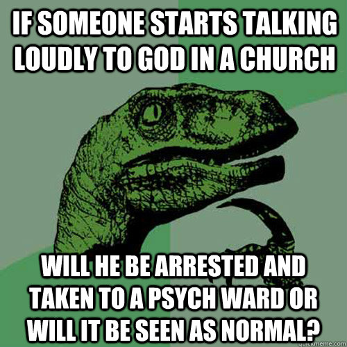 if someone starts talking loudly to god in a church will he  - Philosoraptor