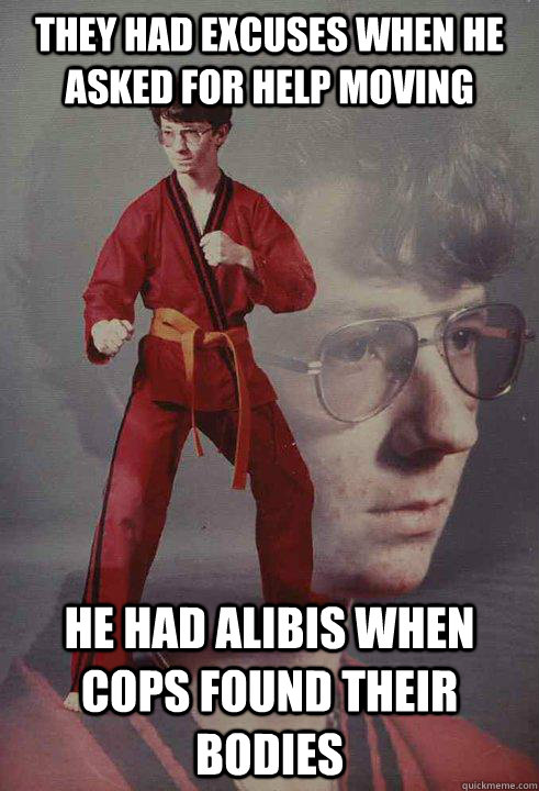 they had excuses when he asked for help moving he had alibis - Karate Kyle