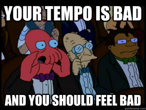 your tempo is bad and you should feel bad - x is bad and you should feel bad