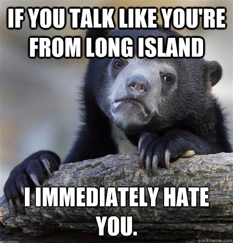 if you talk like youre from long island i immediately hate  - Confession Bear