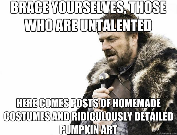 brace yourselves those who are untalented here comes posts  - Brace Yourself