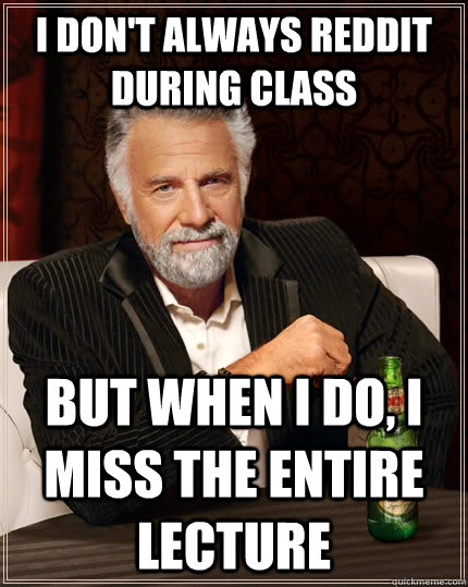 i dont always reddit during class but when i do i miss the - The Most Interesting Man In The World