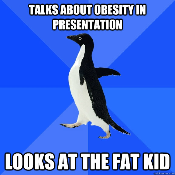 talks about obesity in presentation looks at the fat kid  - Socially Awkward Penguin