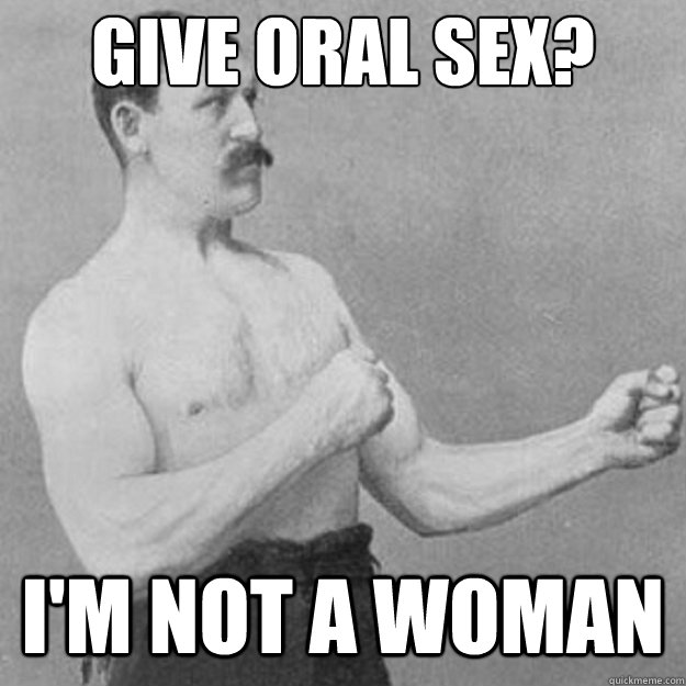 give oral sex im not a woman - untitled meme