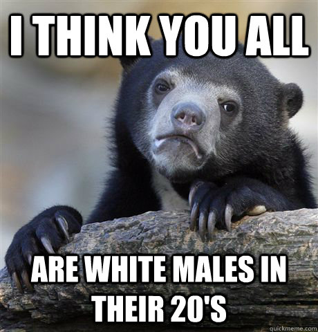 i think you all are white males in their 20s - Confession Bear