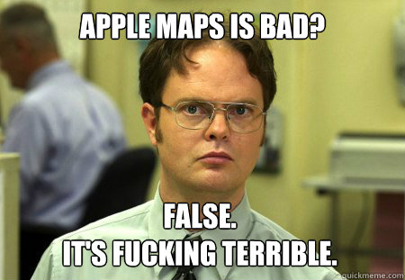 apple maps is bad false its fucking terrible - Dwight