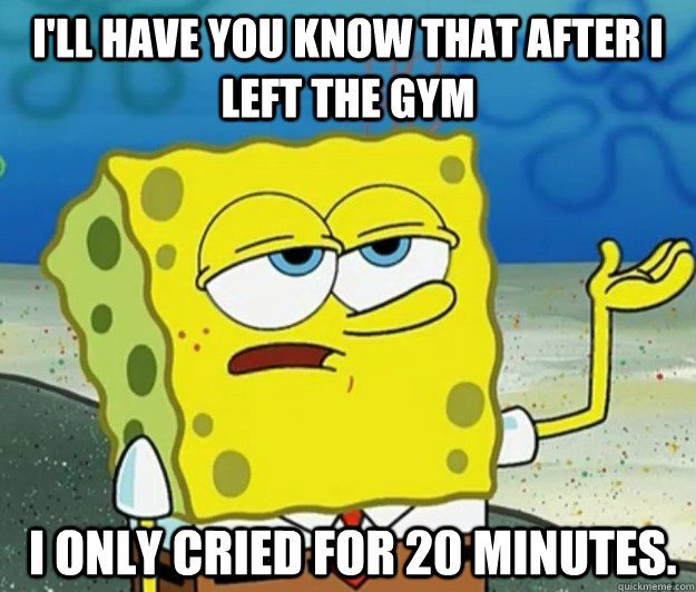 ill have you know that after i left the gym i only cried f - Tough Spongebob