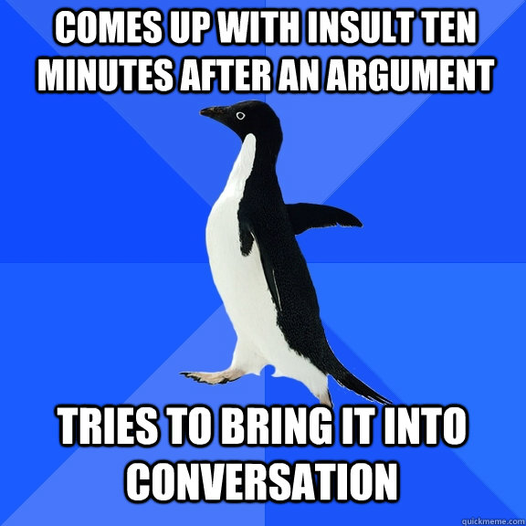 comes up with insult ten minutes after an argument tries to  - Socially Awkward Penguin