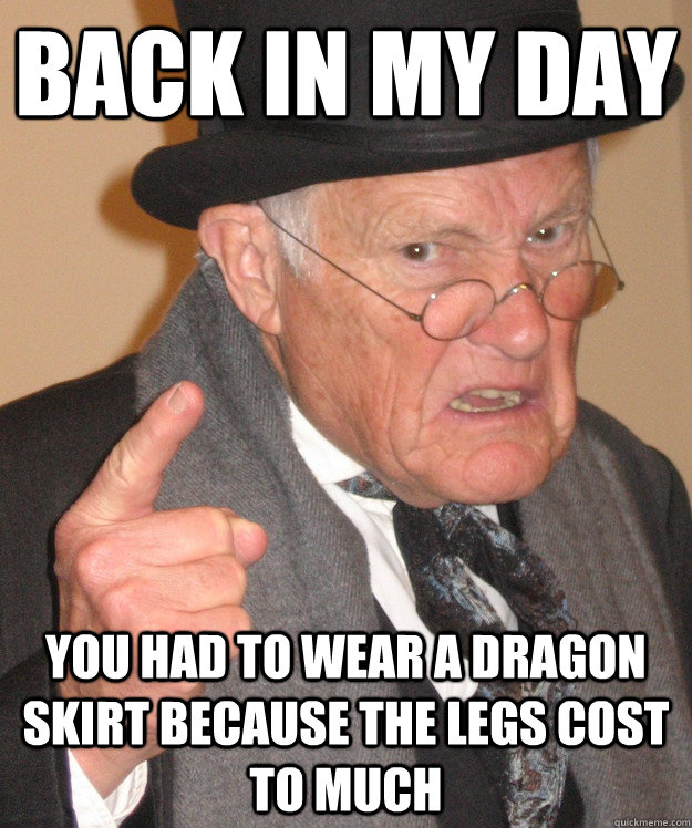 back in my day you had to wear a dragon skirt because the le - back in my day