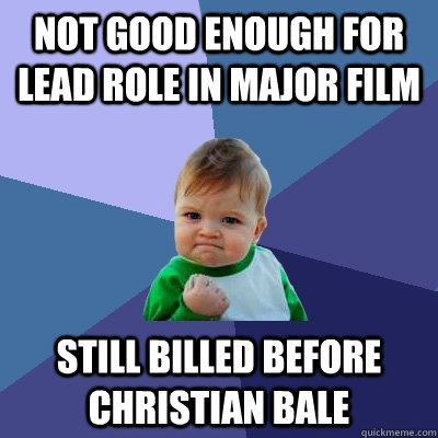 not good enough for lead role in major film still billed bef - Success Kid