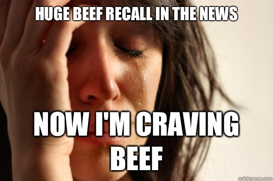 Huge beef recall in the news but i have nothing to complain  - First World Problems