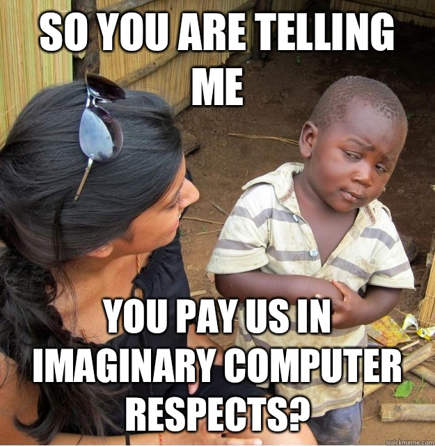 So you are telling me You pay us in imaginary computer respe - Skeptical Third World Kid