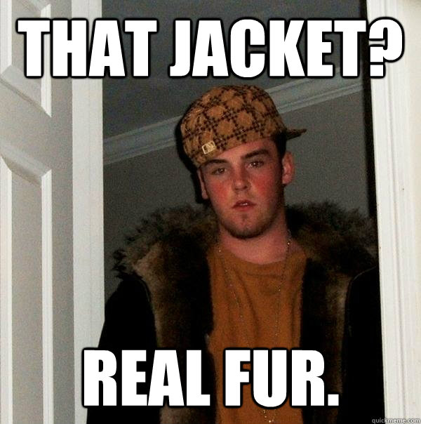 that jacket real fur - Scumbag Steve