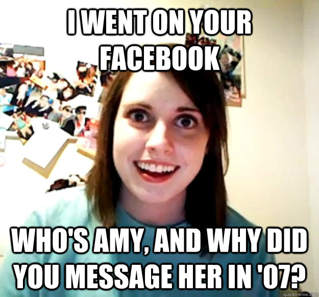 i went on your facebook whos amy and why did you message h - Overly Attached Girlfriend