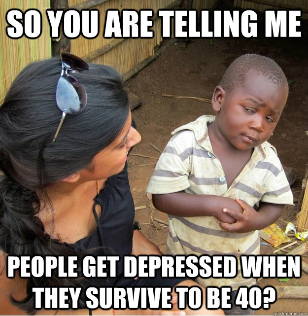 so you are telling me people get depressed when they survive - Skeptical Third World Kid