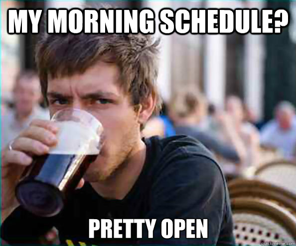 my morning schedule pretty open - Lazy College Senior