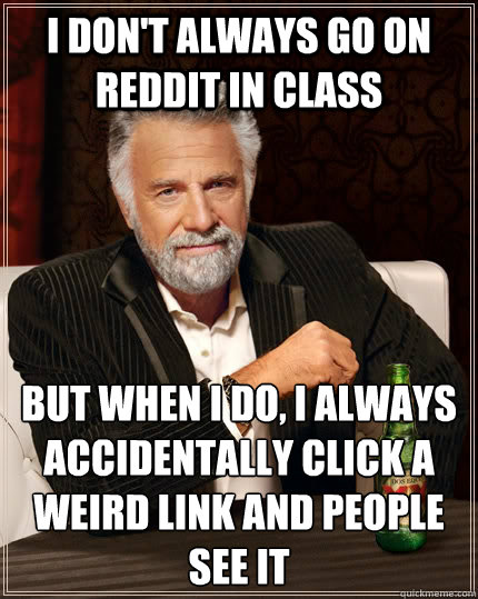 i dont always go on reddit in class but when i do i always - The Most Interesting Man In The World