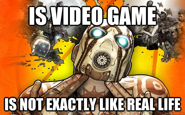 is video game is not exactly like real life - Borderlands 2 Logic