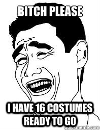 bitch please i have 16 costumes ready to go - bitch please