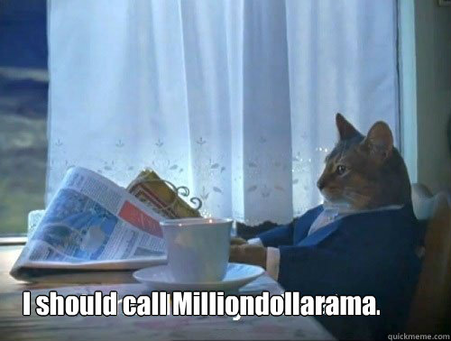i should call milliondollarama - Fancy Cat