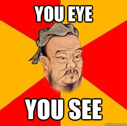 you eye you see - Confucius says