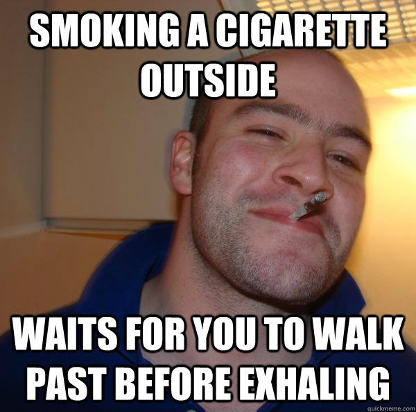 smoking a cigarette outside waits for you to walk past befor - Good Guy Greg