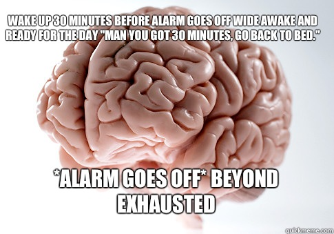 Wake up 30 minutes before alarm goes off wide awake and read - Scumbag Brain