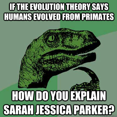 if the evolution theory says humans evolved from primates ho - Philosoraptor