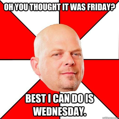oh you thought it was friday best i can do is wednesday - Pawn Star