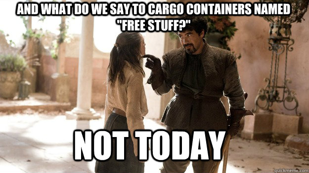 and what do we say to cargo containers named free stuff n - Arya not today