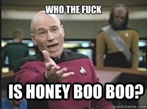 who the fuck is honey boo boo - Annoyed Picard
