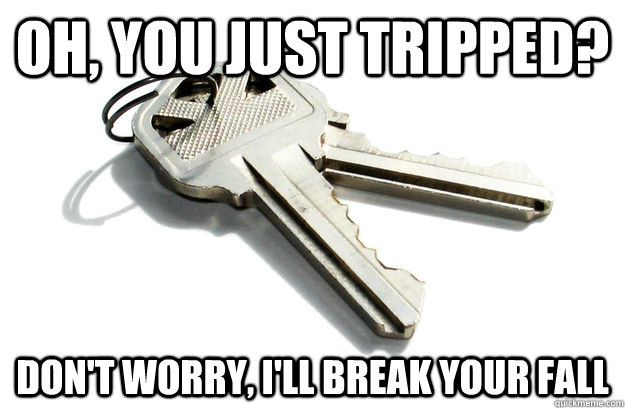 oh you just tripped dont worry ill break your fall - Annoying Keys