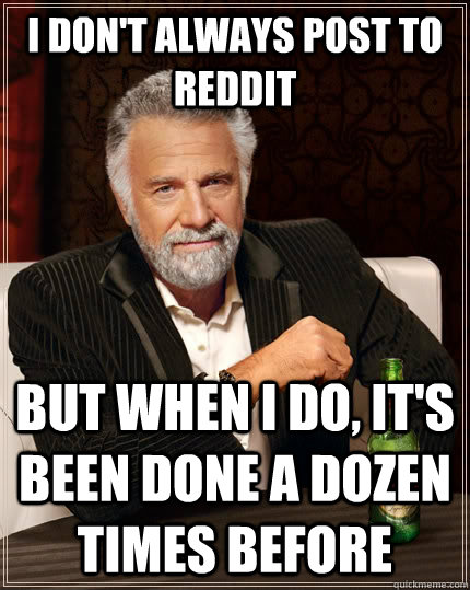 i dont always post to reddit but when i do its been done  - The Most Interesting Man In The World