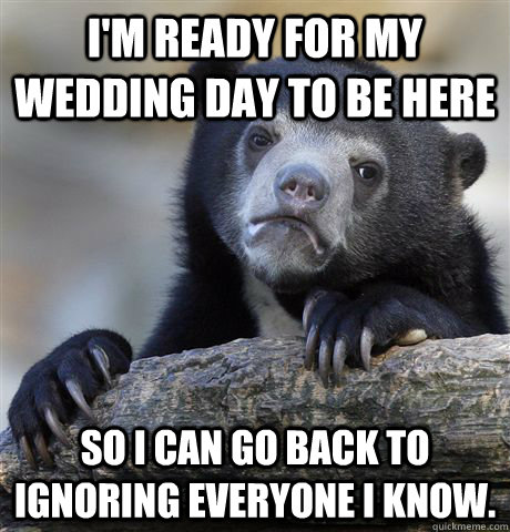 im ready for my wedding day to be here so i can go back to  - Confession Bear