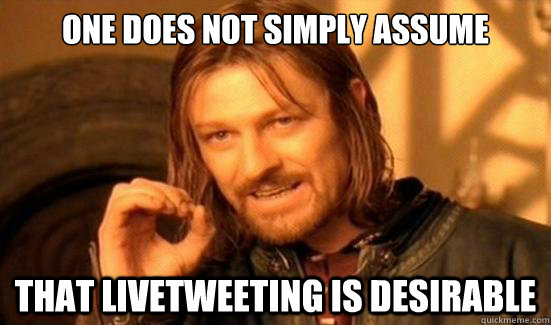 one does not simply assume that livetweeting is desirable - Boromir